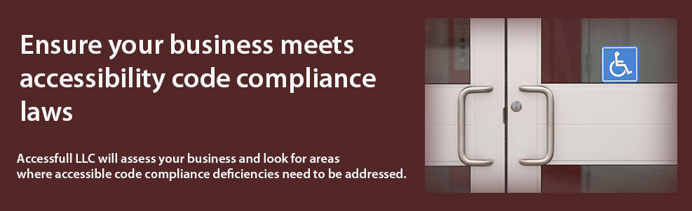 Ensure your business meets accessibility code compliancne laws. Accessfull LLC will assess your business and look for areas where accessible code compliance deficiencies need to be addressed.