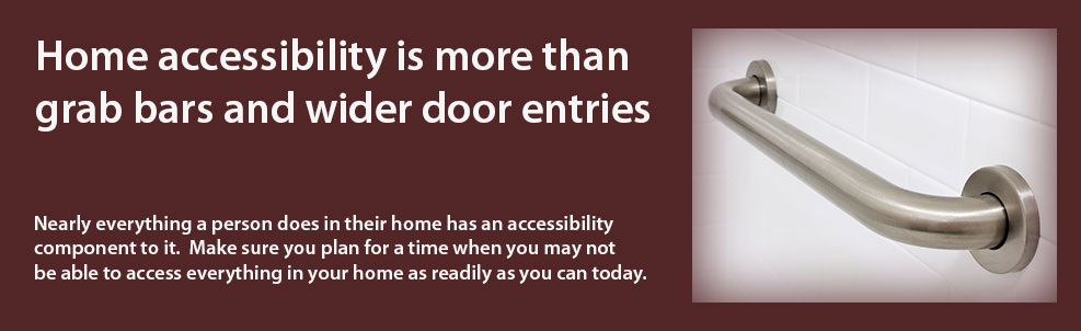 Home accessibility is more than grab bars and wider door entries. Nearly everything a person does in their home has an accessibility component to it. Make sure you plan for a time when you may not be able to access everything in your home as readily as you can today.